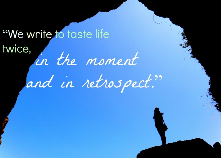 We write to taste life twice, in the moment and in restrospect. — Anaïs Nin